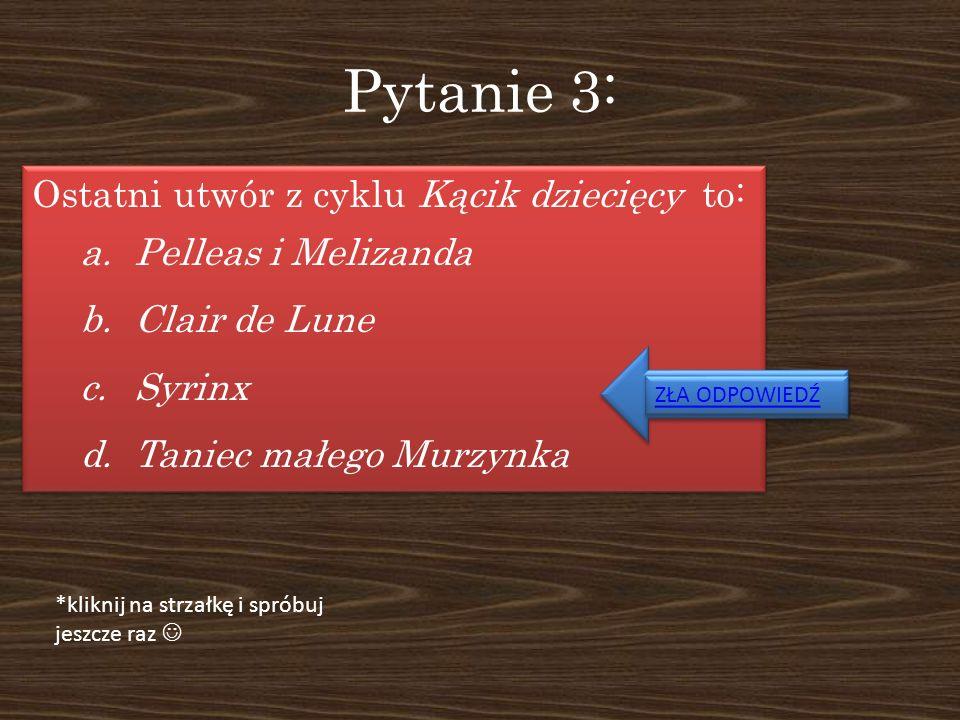 Pytanie 3: Ostatni utwór z cyklu Kącik dziecięcy to: a.Pelleas i Melizanda b.Clair de Lune c.Syrinx d.Taniec małego Murzynka Ostatni utwór z cyklu Kąc