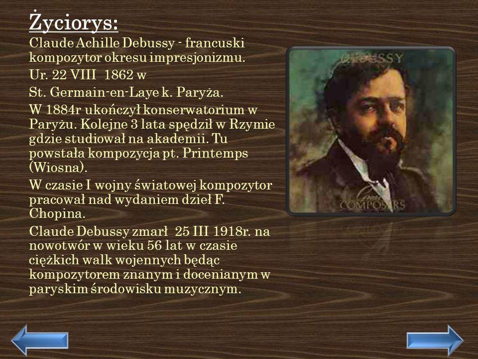 Życiorys : Claude Achille Debussy - francuski kompozytor okresu impresjonizmu. Ur. 22 VIII 1862 w St. Germain-en-Laye k. Paryża. W 1884r ukończył kons