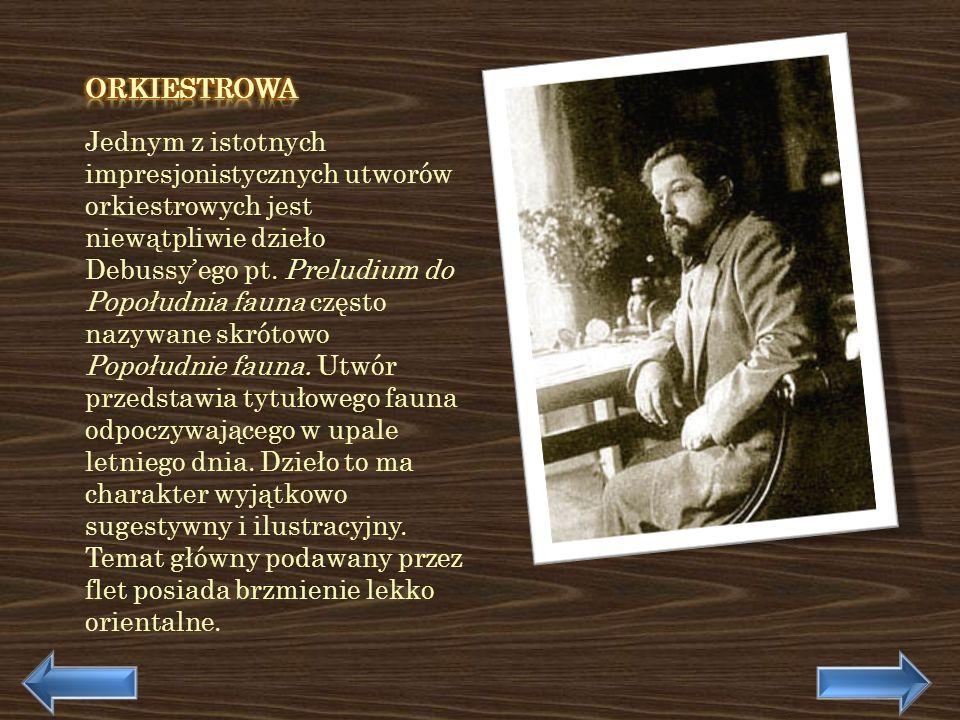 Jednym z istotnych impresjonistycznych utworów orkiestrowych jest niewątpliwie dzieło Debussyego pt. Preludium do Popołudnia fauna często nazywane skr