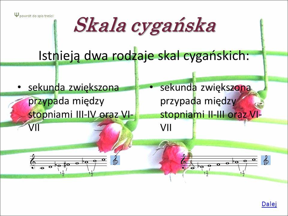 Skala cygańska Skala cygańska - oprócz całych tonów i półtonów posiada dwie sekundy zwiększone. Dalej Ψ powrót do spis treści