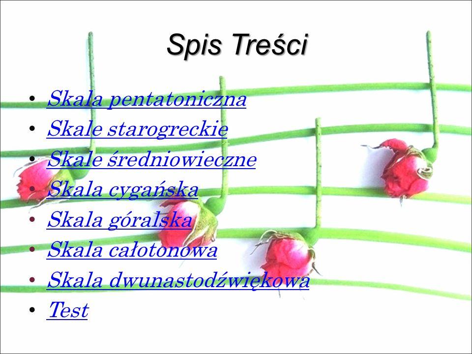 Spis Treści Skala pentatoniczna Skale starogreckie Skale średniowieczne Skala cygańska Skala góralska Skala całotonowa Skala dwunastodźwiękowa Test