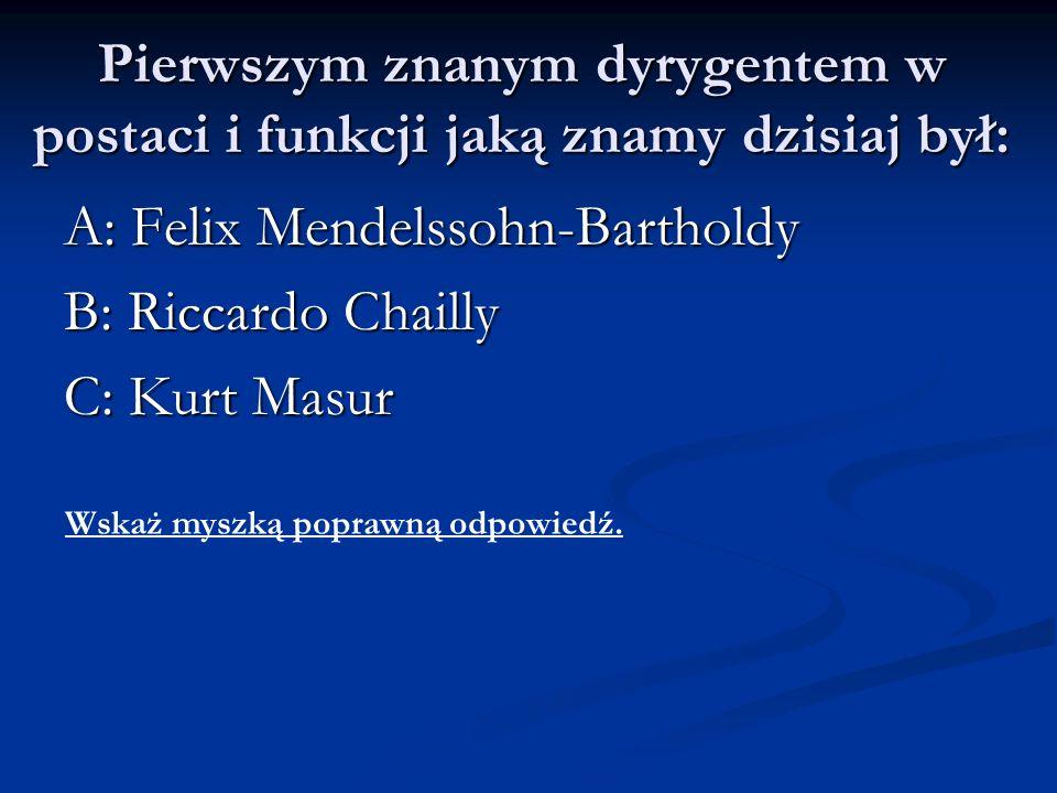 Pierwszym znanym dyrygentem w postaci i funkcji jaką znamy dzisiaj był: A: Felix Mendelssohn-Bartholdy B: Riccardo Chailly C: Kurt Masur Wskaż myszką poprawną odpowiedź.