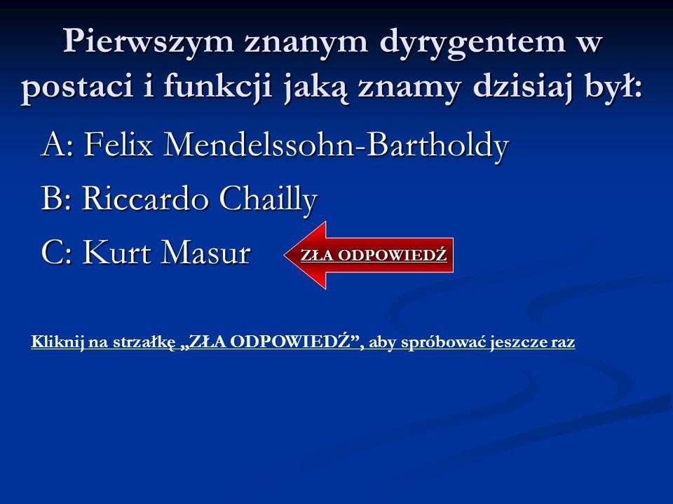 Pierwszym znanym dyrygentem w postaci i funkcji jaką znamy dzisiaj był: A: Felix Mendelssohn-Bartholdy B: Riccardo Chailly C: Kurt Masur ZŁA ODPOWIEDŹ Kliknij na strzałkę ZŁA ODPOWIEDŹ, aby spróbować jeszcze raz