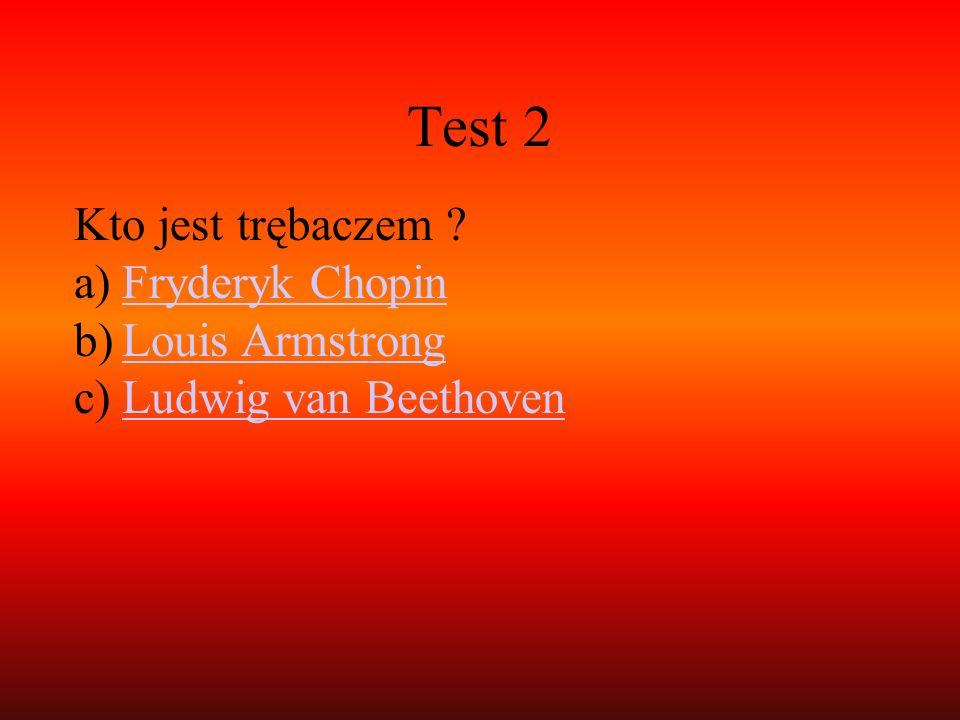 Test 2 Kto jest trębaczem ? a)Fryderyk ChopinFryderyk Chopin b)Louis ArmstrongLouis Armstrong c)Ludwig van BeethovenLudwig van Beethoven