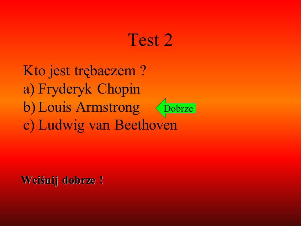 Test 2 Kto jest trębaczem ? a)Fryderyk Chopin b)Louis Armstrong c)Ludwig van Beethoven Dobrze Wciśnij dobrze !