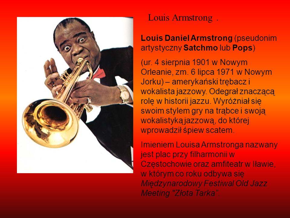 Louis Armstrong. Louis Daniel Armstrong (pseudonim artystyczny Satchmo lub Pops) (ur. 4 sierpnia 1901 w Nowym Orleanie, zm. 6 lipca 1971 w Nowym Jorku