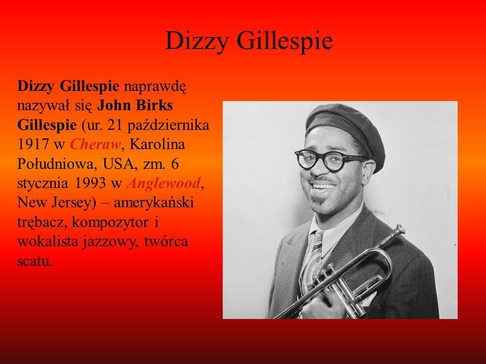Dizzy Gillespie Dizzy Gillespie naprawdę nazywał się John Birks Gillespie (ur. 21 października 1917 w Cheraw, Karolina Południowa, USA, zm. 6 stycznia