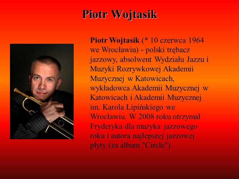 Piotr Wojtasik Piotr Wojtasik (* 10 czerwca 1964 we Wrocławiu) - polski trębacz jazzowy, absolwent Wydziału Jazzu i Muzyki Rozrywkowej Akademii Muzycz