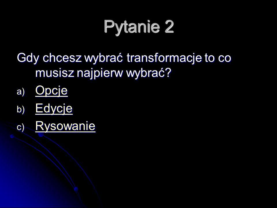 Pytanie 2 Gdy chcesz wybrać transformacje to co musisz najpierw wybrać.