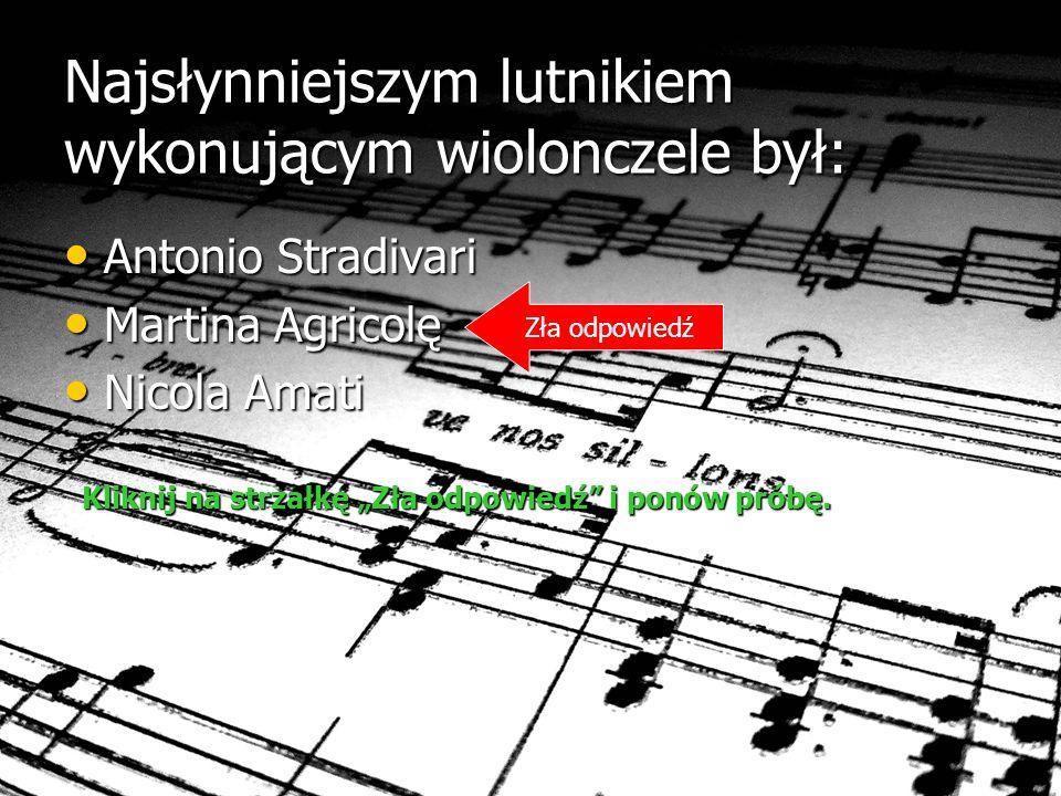 Najsłynniejszym lutnikiem wykonującym wiolonczele był: Antonio Stradivari Antonio Stradivari Martina Agricolę Martina Agricolę Nicola Amati Nicola Amati Zła odpowiedź Kliknij na strzałkę Zła odpowiedź i ponów próbę.