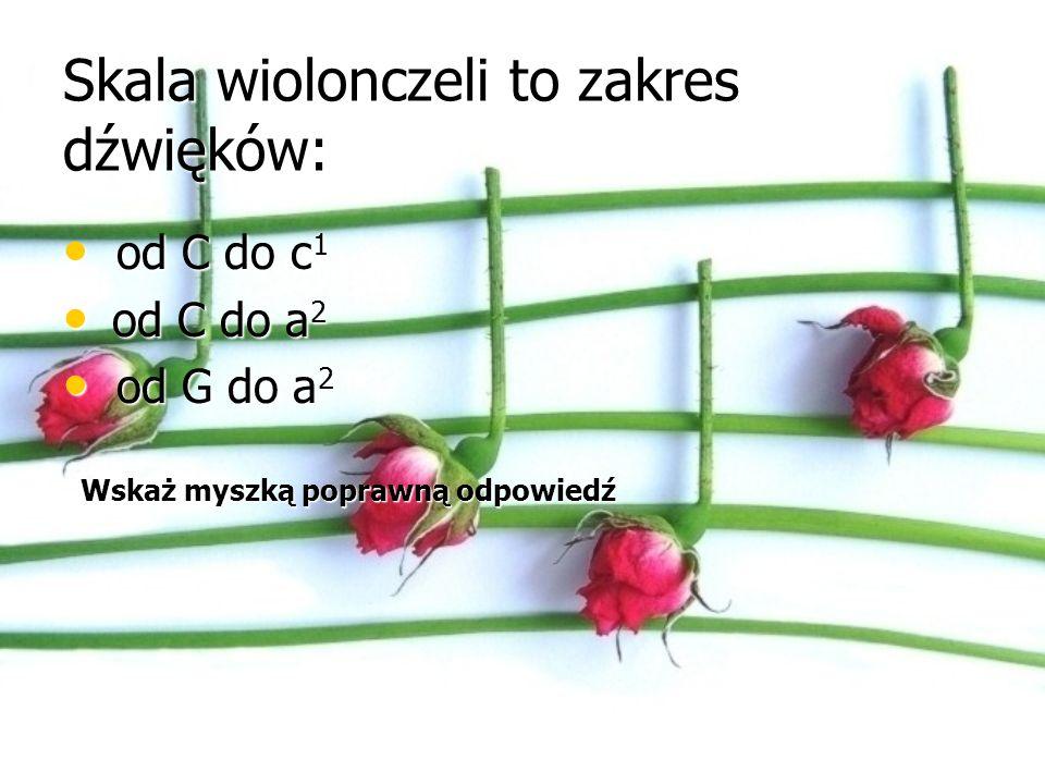Skala wiolonczeli to zakres dźwięków: od C do c 1 od C do c 1 od C do a 2 od C do a 2 od G do a 2 od G do a 2 Kliknij na strzałkę Zła odpowiedź i ponów próbę.