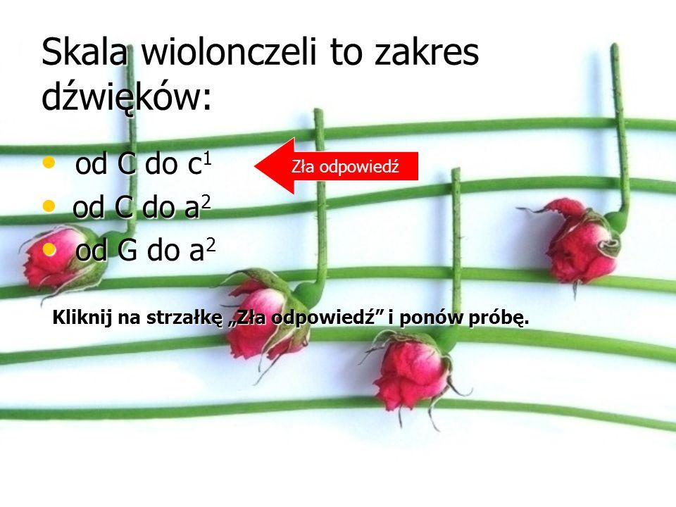 Skala wiolonczeli to zakres dźwięków: od C do c 1 od C do c 1 od C do a 2 od C do a 2 od G do a 2 od G do a 2 Zła odpowiedź Kliknij na strzałkę Zła odpowiedź i ponów próbę.