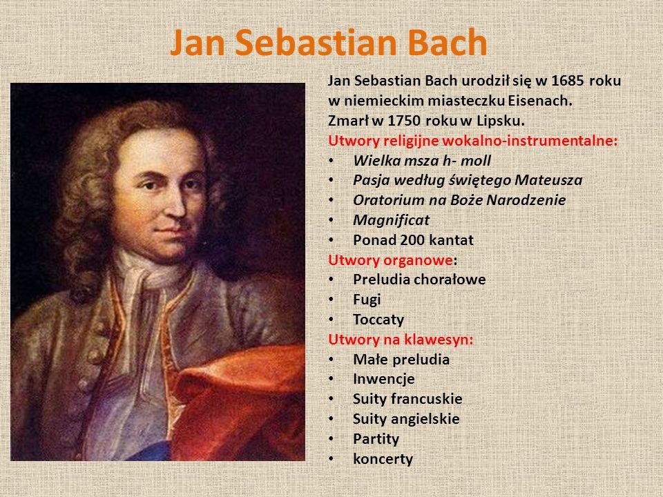 Jan Sebastian Bach Jan Sebastian Bach urodził się w 1685 roku w niemieckim miasteczku Eisenach. Zmarł w 1750 roku w Lipsku. Utwory religijne wokalno-i