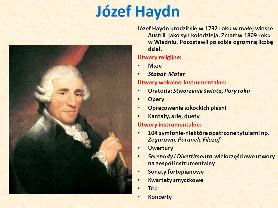 Józef Haydn Józef Haydn urodził się w 1732 roku w małej wiosce Austrii jako syn kołodzieja. Zmarł w 1809 roku w Wiedniu. Pozostawił po sobie ogromną l