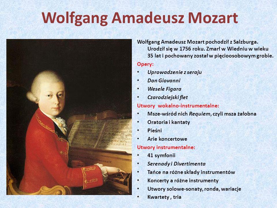 Wolfgang Amadeusz Mozart Wolfgang Amadeusz Mozart pochodził z Salzburga. Urodził się w 1756 roku. Zmarł w Wiedniu w wieku 35 lat i pochowany został w