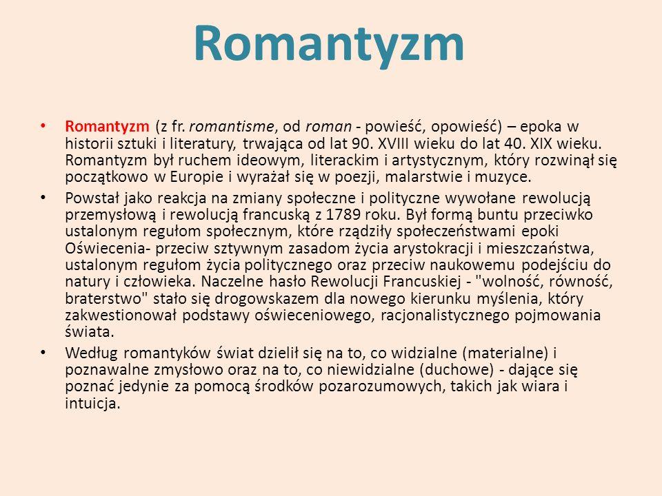 Romantyzm Romantyzm (z fr. romantisme, od roman - powieść, opowieść) – epoka w historii sztuki i literatury, trwająca od lat 90. XVIII wieku do lat 40