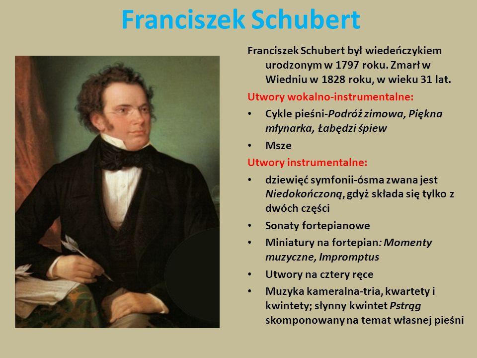 Franciszek Schubert Franciszek Schubert był wiedeńczykiem urodzonym w 1797 roku. Zmarł w Wiedniu w 1828 roku, w wieku 31 lat. Utwory wokalno-instrumen