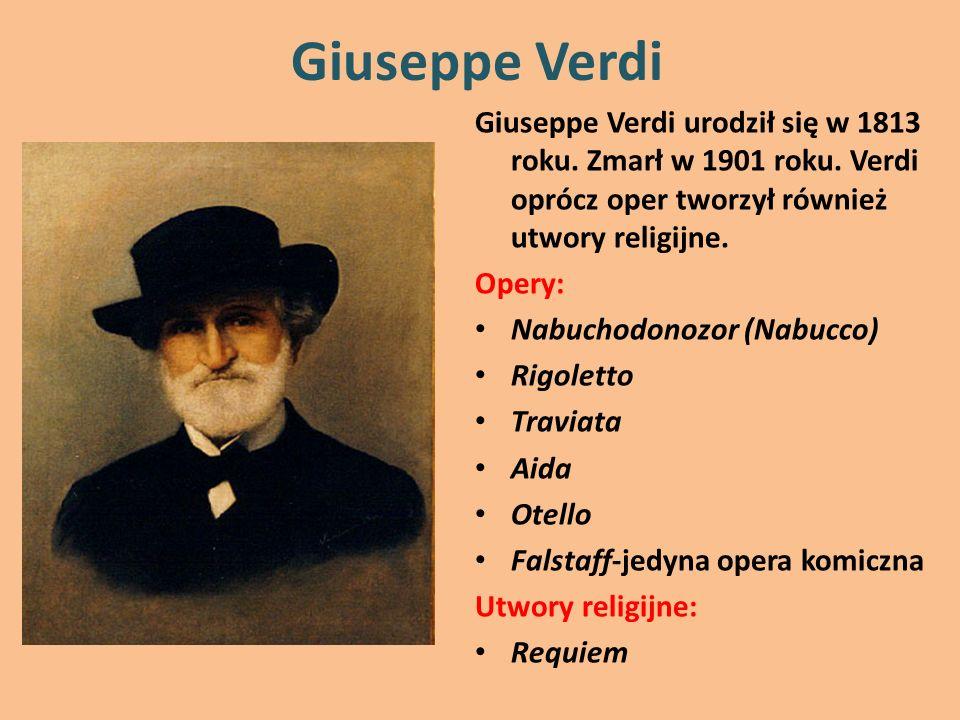 Giuseppe Verdi Giuseppe Verdi urodził się w 1813 roku. Zmarł w 1901 roku. Verdi oprócz oper tworzył również utwory religijne. Opery: Nabuchodonozor (N
