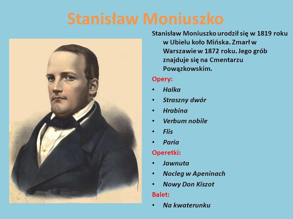 Stanisław Moniuszko Stanisław Moniuszko urodził się w 1819 roku w Ubielu koło Mińska. Zmarł w Warszawie w 1872 roku. Jego grób znajduje się na Cmentar