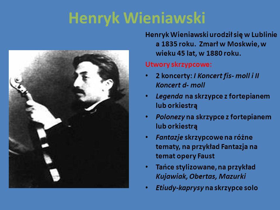 Henryk Wieniawski Henryk Wieniawski urodził się w Lublinie a 1835 roku. Zmarł w Moskwie, w wieku 45 lat, w 1880 roku. Utwory skrzypcowe: 2 koncerty: I