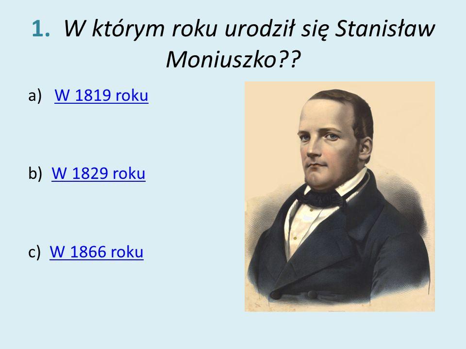 1. W którym roku urodził się Stanisław Moniuszko?? a)W 1819 rokuW 1819 roku b) W 1829 rokuW 1829 roku c) W 1866 rokuW 1866 roku