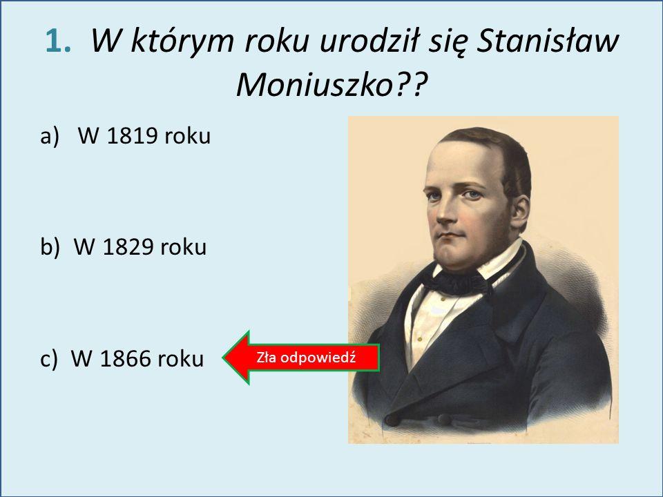 1. W którym roku urodził się Stanisław Moniuszko?? a)W 1819 roku b) W 1829 roku c) W 1866 roku Zła odpowiedź
