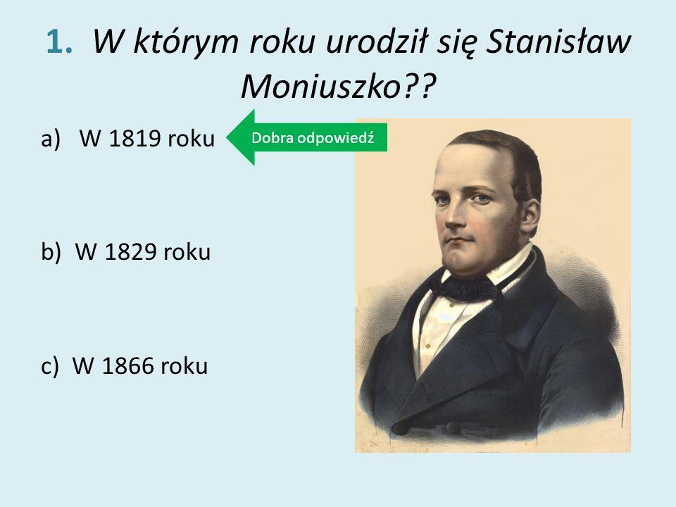 1. W którym roku urodził się Stanisław Moniuszko?? a)W 1819 roku b) W 1829 roku c) W 1866 roku Dobra odpowiedź