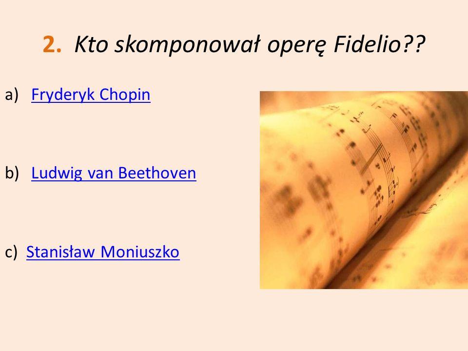 2. Kto skomponował operę Fidelio?? a)Fryderyk ChopinFryderyk Chopin b)Ludwig van BeethovenLudwig van Beethoven c) Stanisław MoniuszkoStanisław Moniusz