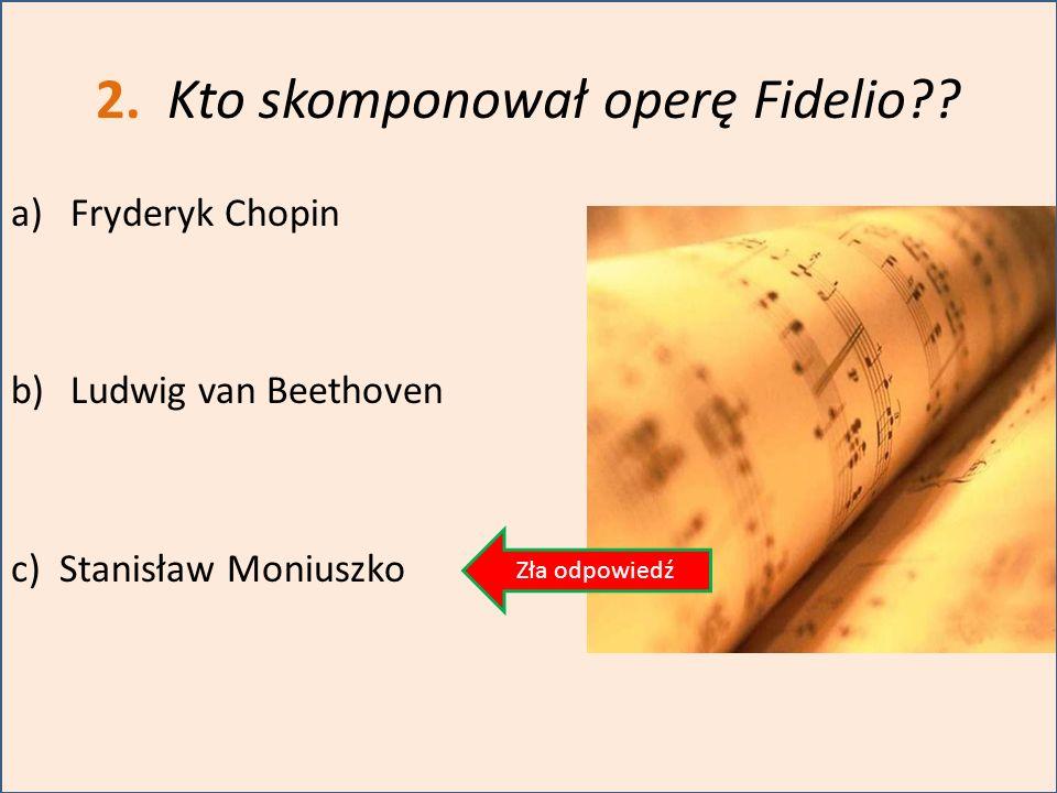 2. Kto skomponował operę Fidelio?? a)Fryderyk Chopin b)Ludwig van Beethoven c) Stanisław Moniuszko Zła odpowiedź