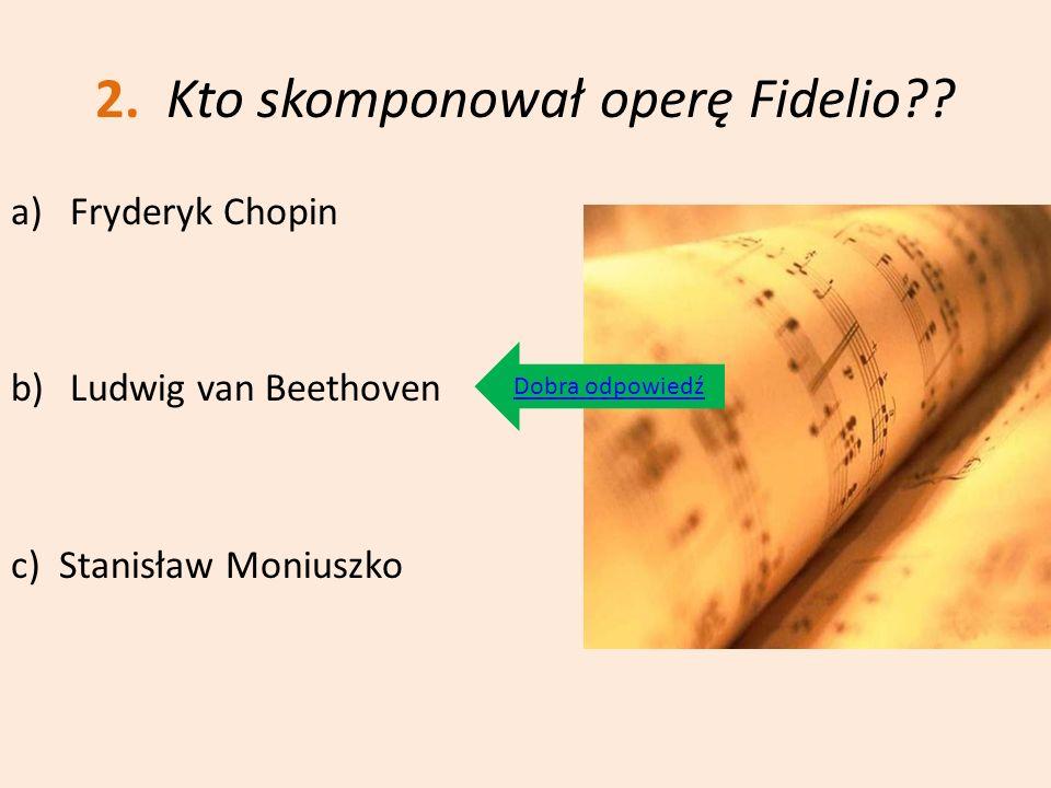 2. Kto skomponował operę Fidelio?? a)Fryderyk Chopin b)Ludwig van Beethoven c) Stanisław Moniuszko Dobra odpowiedź