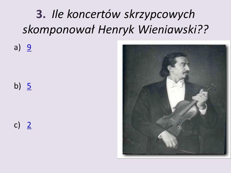 3. Ile koncertów skrzypcowych skomponował Henryk Wieniawski?? a)99 b)55 c)22