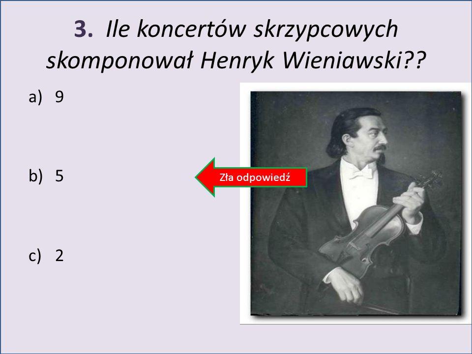 3. Ile koncertów skrzypcowych skomponował Henryk Wieniawski?? a)9 b)5 c)2 Zła odpowiedź