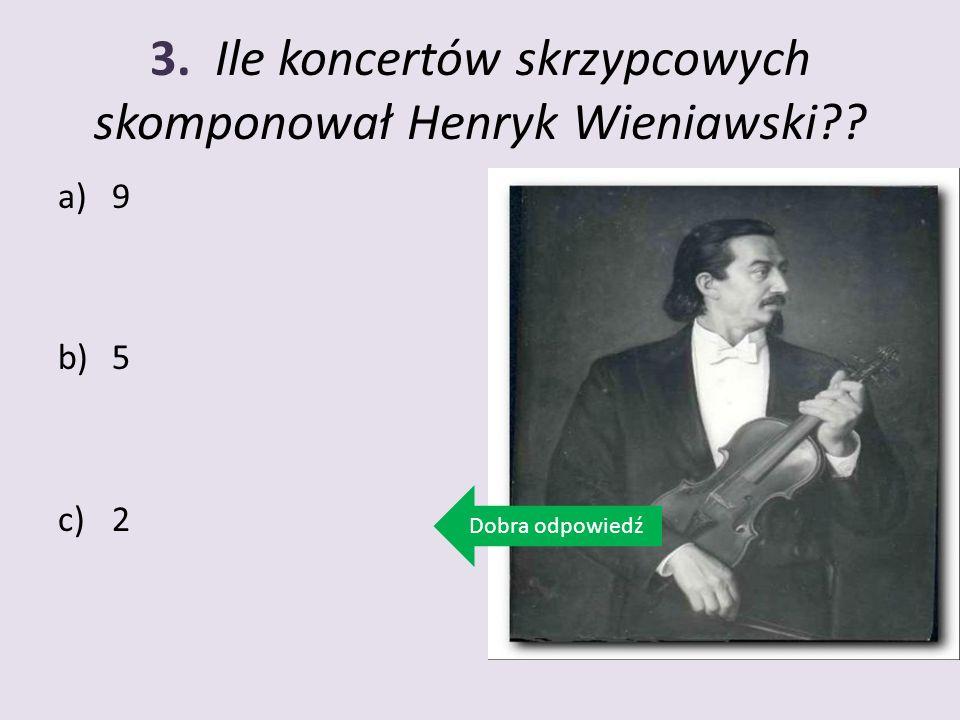 3. Ile koncertów skrzypcowych skomponował Henryk Wieniawski?? a)9 b)5 c)2 Dobra odpowiedź