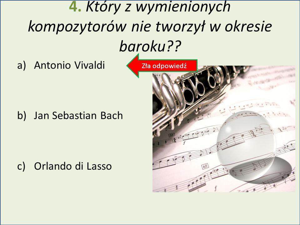 4. Który z wymienionych kompozytorów nie tworzył w okresie baroku?? a)Antonio Vivaldi b)Jan Sebastian Bach c)Orlando di Lasso Zła odpowiedź