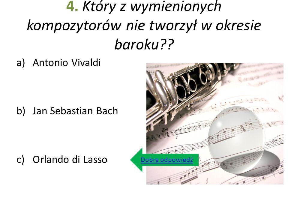 4. Który z wymienionych kompozytorów nie tworzył w okresie baroku?? a)Antonio Vivaldi b)Jan Sebastian Bach c)Orlando di Lasso Dobra odpowiedź