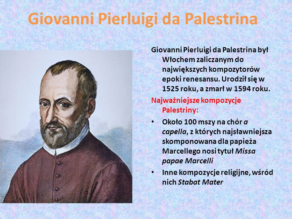 Giovanni Pierluigi da Palestrina Giovanni Pierluigi da Palestrina był Włochem zaliczanym do największych kompozytorów epoki renesansu. Urodził się w 1