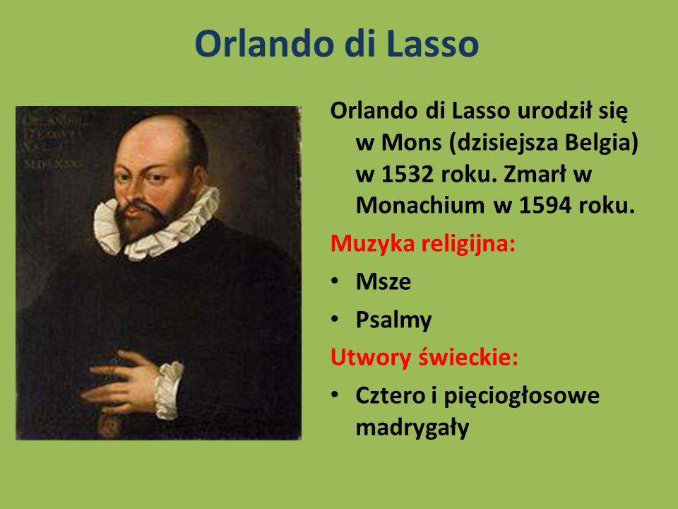 Orlando di Lasso Orlando di Lasso urodził się w Mons (dzisiejsza Belgia) w 1532 roku. Zmarł w Monachium w 1594 roku. Muzyka religijna: Msze Psalmy Utw