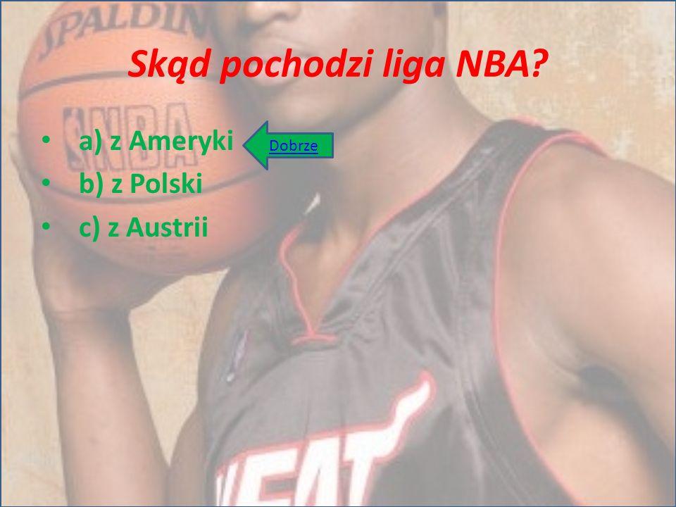 Skąd pochodzi liga NBA? a) z Ameryki b) z Polski c) z Austrii Dobrze