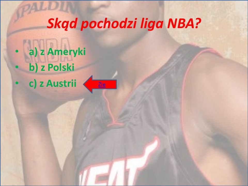 Skąd pochodzi liga NBA? a) z Ameryki b) z Polski c) z Austrii Źle