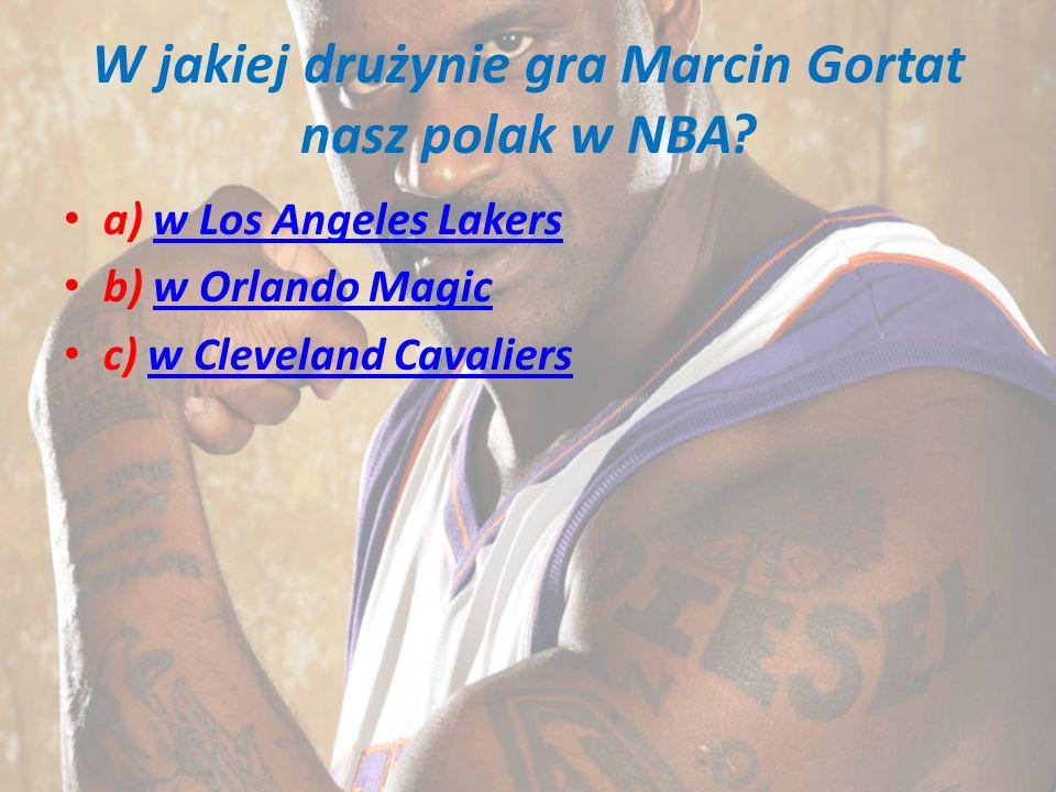 W jakiej drużynie gra Marcin Gortat nasz polak w NBA? a) w Los Angeles Lakersw Los Angeles Lakers b) w Orlando Magicw Orlando Magic c) w Cleveland Cav