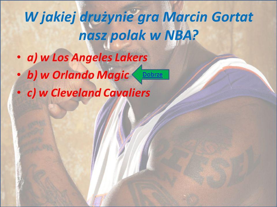 W jakiej drużynie gra Marcin Gortat nasz polak w NBA? a) w Los Angeles Lakers b) w Orlando Magic c) w Cleveland Cavaliers Dobrze