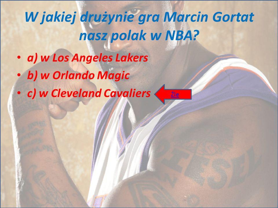 W jakiej drużynie gra Marcin Gortat nasz polak w NBA? a) w Los Angeles Lakers b) w Orlando Magic c) w Cleveland Cavaliers Źle
