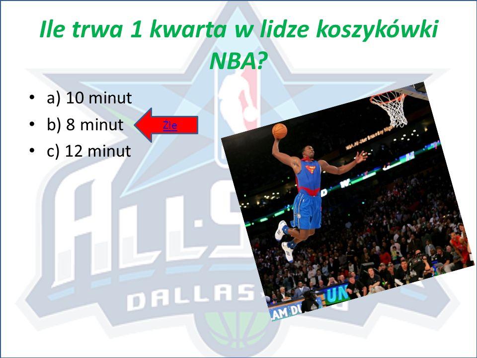 Ile trwa 1 kwarta w lidze koszykówki NBA? a) 10 minut b) 8 minut c) 12 minut Źle