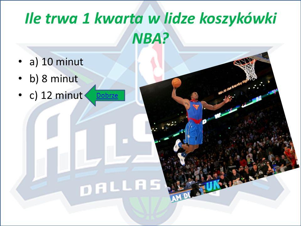 Ile trwa 1 kwarta w lidze koszykówki NBA? a) 10 minut b) 8 minut c) 12 minut Dobrze