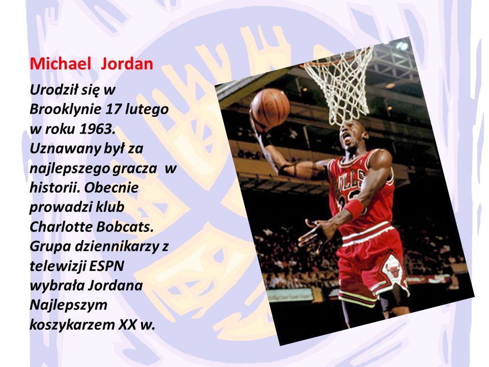 Michael Jordan Urodził się w Brooklynie 17 lutego w roku 1963. Uznawany był za najlepszego gracza w historii. Obecnie prowadzi klub Charlotte Bobcats.