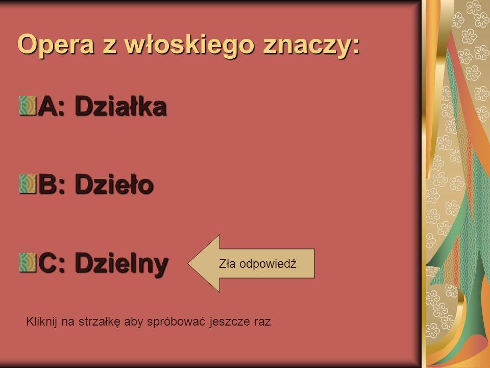 Opera z włoskiego znaczy: A: Działka B: Dzieło C: Dzielny Zła odpowiedź Kliknij na strzałkę aby spróbować jeszcze raz