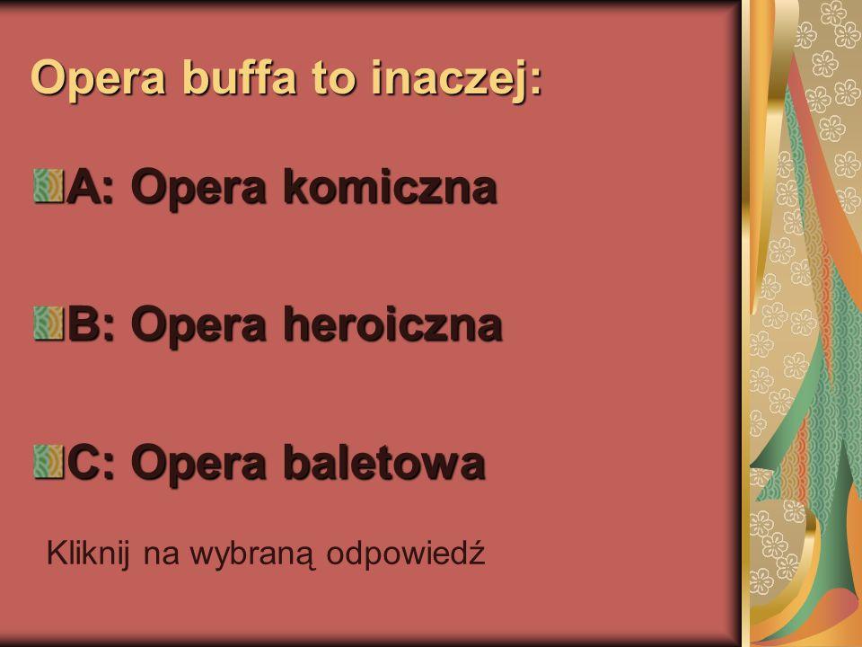 Opera buffa to inaczej: A: Opera komiczna B: Opera heroiczna C: Opera baletowa Kliknij na wybraną odpowiedź