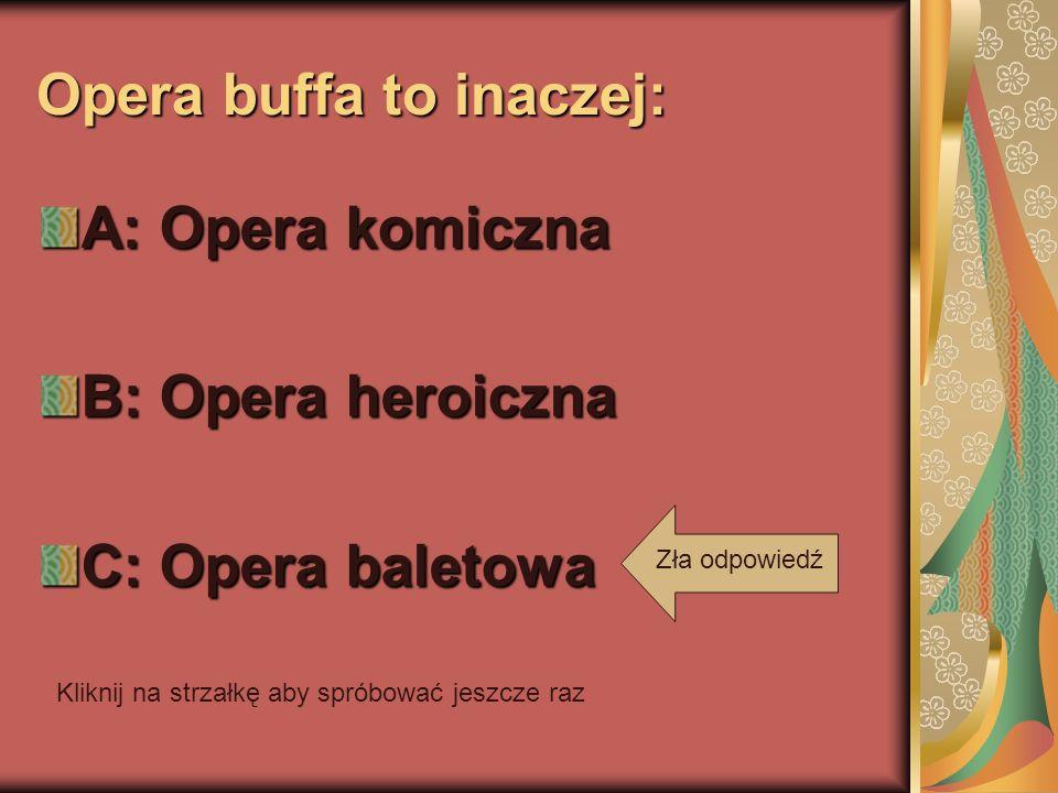 Opera buffa to inaczej: A: Opera komiczna B: Opera heroiczna C: Opera baletowa Kliknij na strzałkę aby spróbować jeszcze raz Zła odpowiedź