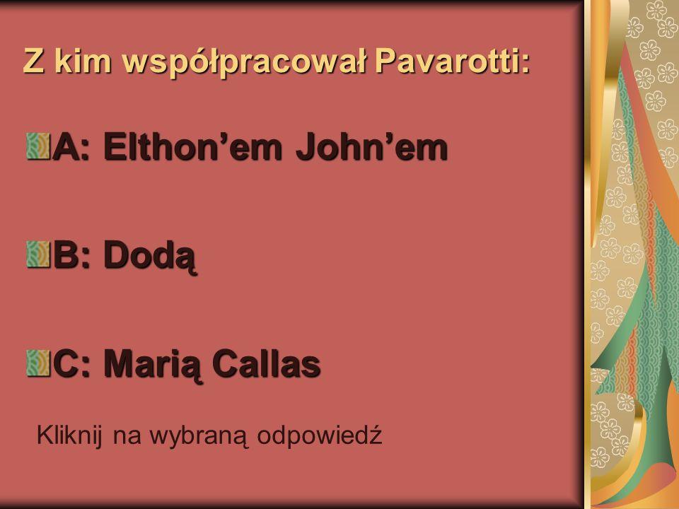 Z kim współpracował Pavarotti: A: Elthonem Johnem B: Dodą C: Marią Callas Kliknij na wybraną odpowiedź