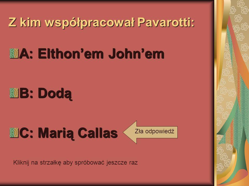 Z kim współpracował Pavarotti: A: Elthonem Johnem B: Dodą C: Marią Callas Kliknij na strzałkę aby spróbować jeszcze raz Zła odpowiedź